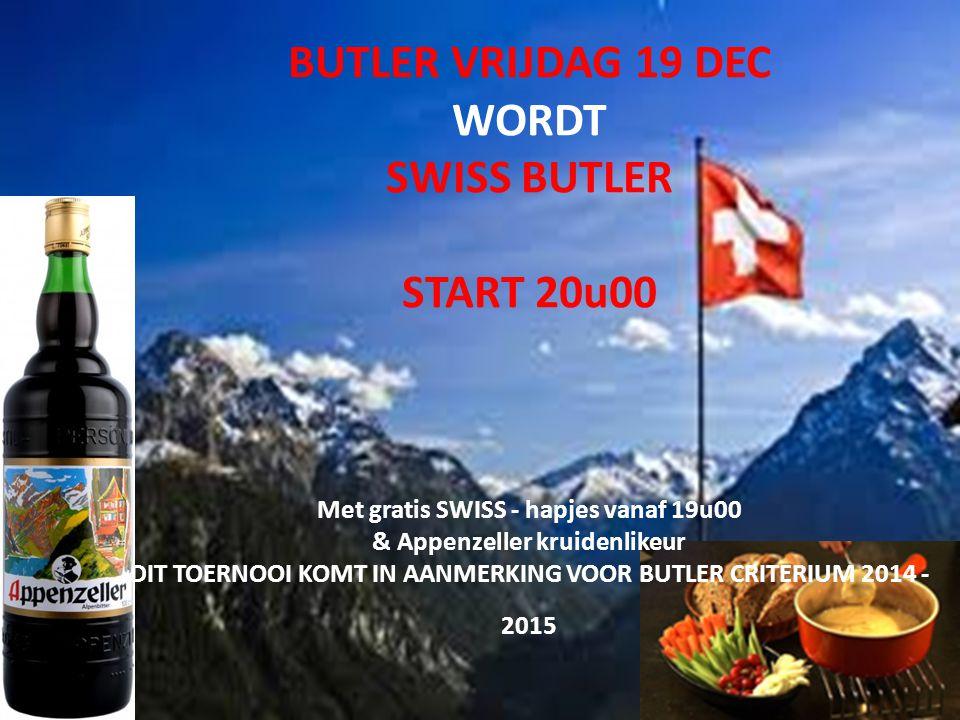 BUTLER VRIJDAG 19 DEC WORDT SWISS BUTLER START 20u00 Met gratis SWISS - hapjes vanaf 19u00 & Appenzeller kruidenlikeur DIT TOERNOOI KOMT IN AANMERKING