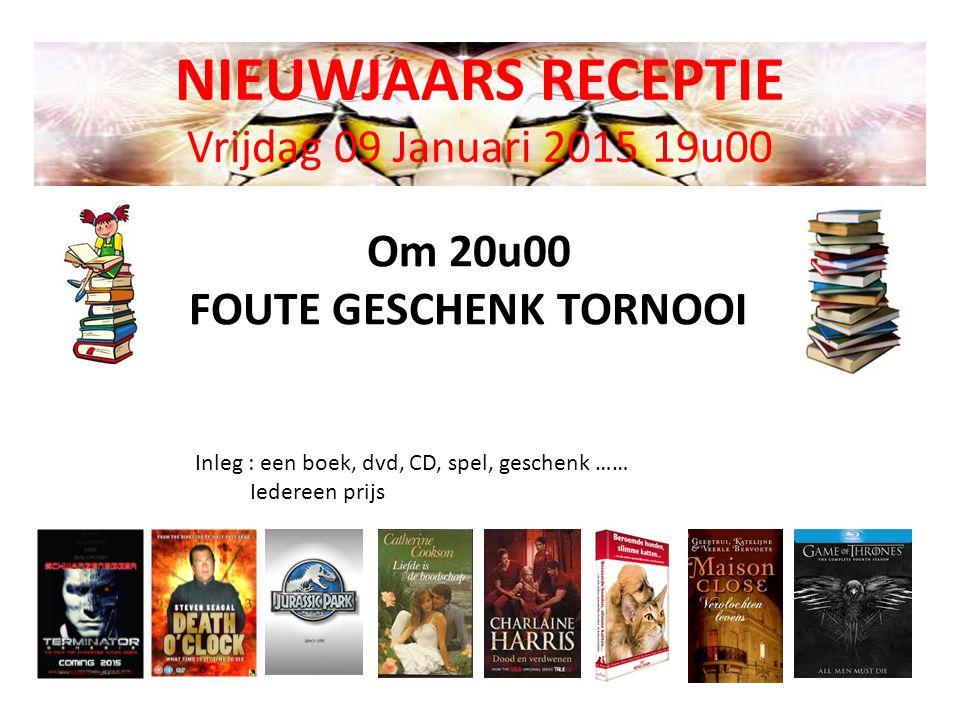 NIEUWJAARS RECEPTIE Vrijdag 09 Januari 2015 19u00 Om 20u00 FOUTE GESCHENK TORNOOI Inleg : een boek, dvd, CD, spel, geschenk …… Iedereen prijs
