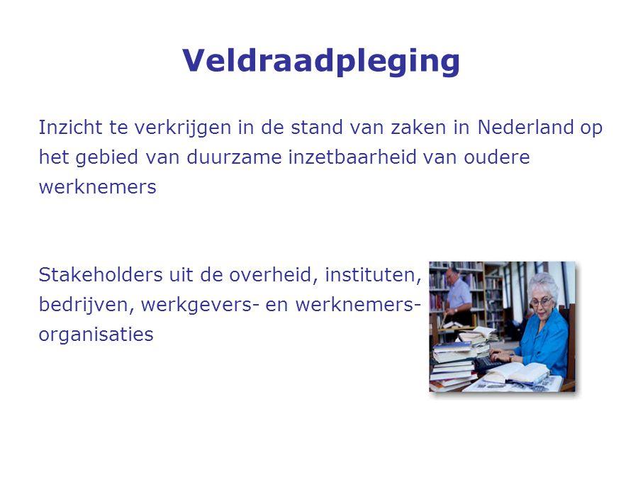 Veldraadpleging Inzicht te verkrijgen in de stand van zaken in Nederland op het gebied van duurzame inzetbaarheid van oudere werknemers Stakeholders uit de overheid, instituten, bedrijven, werkgevers- en werknemers- organisaties