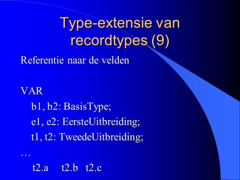 Type-extensie van recordtypes (8) l een variabele van het type BasisRecord : a l een variabele van het type EersteUitbreiding: b en a a is geerfd van BasisRecord l een variabele van het type TweedeUitbreiding : c en b en a b en a is geerfd van de oorspronkelijke types