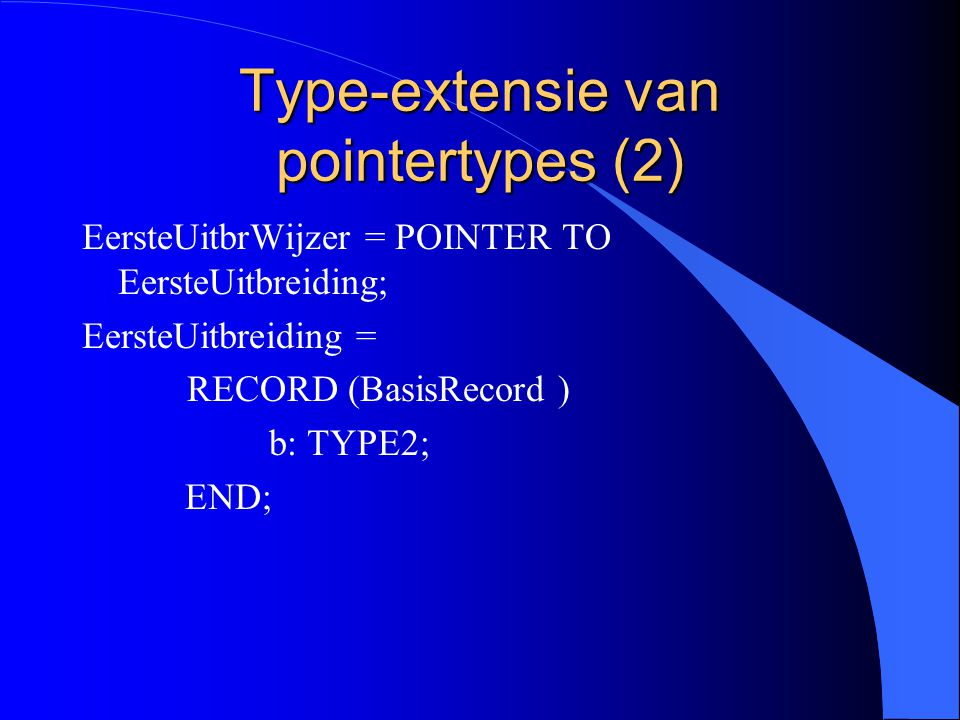 Type-extensie van pointertypes (1) BasisRecWijzer = POINTER TO BasisRecord; BasisRecord = RECORD a: TYPE1; END;