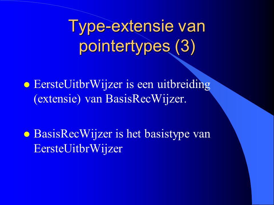 Type-extensie van pointertypes (2) EersteUitbrWijzer = POINTER TO EersteUitbreiding; EersteUitbreiding = RECORD (BasisRecord ) b: TYPE2; END;