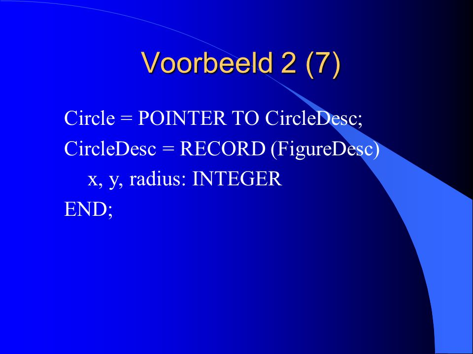 Voorbeeld 2 (6) TYPE TextBox = POINTER TO TextBoxDesc; TextBoxDesc = RECORD (RectangleDesc) text: ARRAY 32 OF CHAR END;