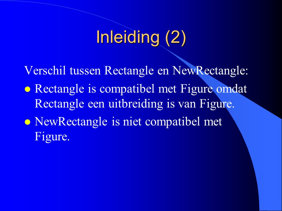 Inleiding (1) NewRectangle = POINTER TO NewRectangleDesc; NewRectangleDesc = RECORD selected: BOOLEAN; x, y, w, h: INTEGER; PROCEDURE (r: NewRectangle) Draw; PROCEDURE (r: NewRectangle) Move (dx, dy: INTEGER); PROCEDURE (r: NewRectangle) Store (VAR rider: OS.Rider); PROCEDURE (r: NewRectangle) Fill (pat: Display.Pattern) END;