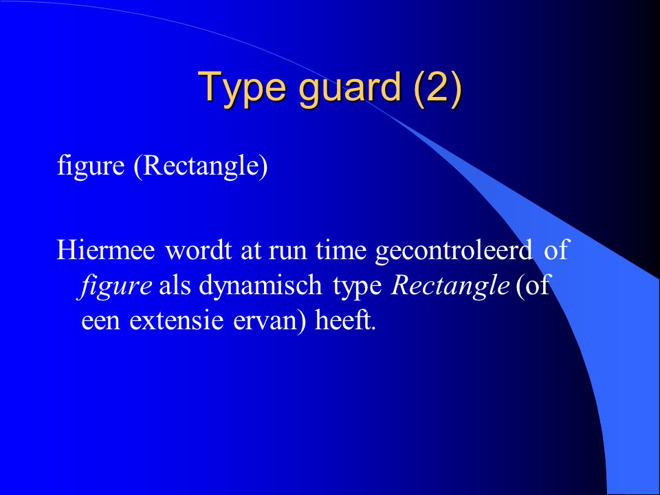 Type guard (1) rectangle:= figure is toegelaten als: 1) figure als dynamisch type Rectangle heeft 2) er een type guard (typebewaking) voor figure gespecificeerd is.
