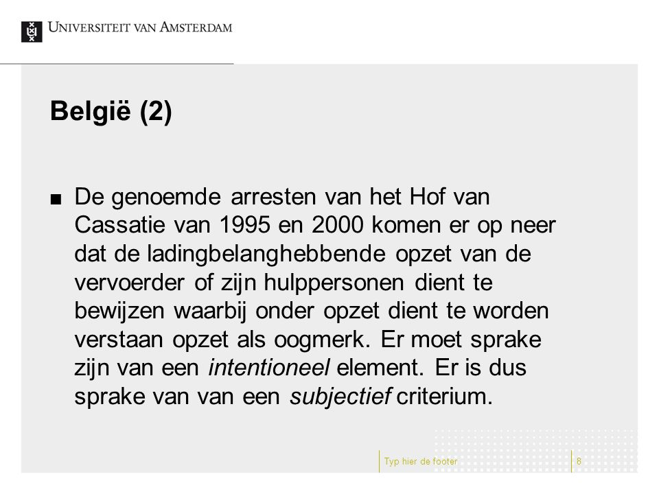 België (2) De genoemde arresten van het Hof van Cassatie van 1995 en 2000 komen er op neer dat de ladingbelanghebbende opzet van de vervoerder of zijn hulppersonen dient te bewijzen waarbij onder opzet dient te worden verstaan opzet als oogmerk.