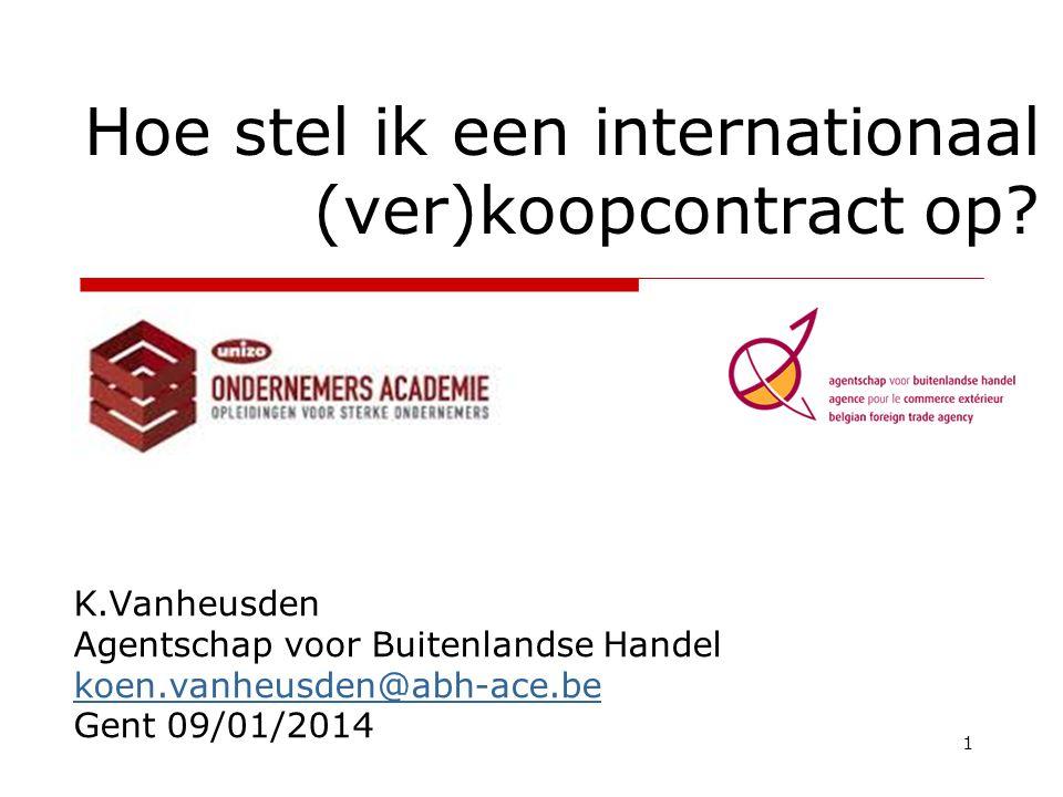 1 Hoe stel ik een internationaal (ver)koopcontract op? K.Vanheusden Agentschap voor Buitenlandse Handel koen.vanheusden@abh-ace.be Gent 09/01/2014