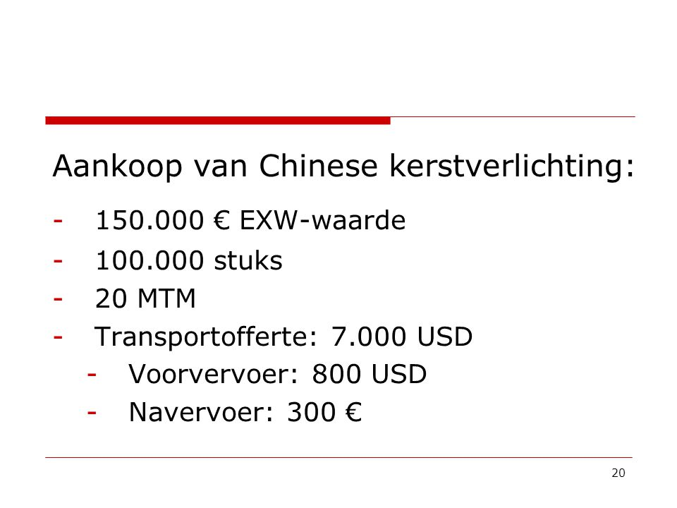 Aankoop van Chinese kerstverlichting: -150.000 € EXW-waarde -100.000 stuks -20 MTM -Transportofferte: 7.000 USD -Voorvervoer: 800 USD -Navervoer: 300