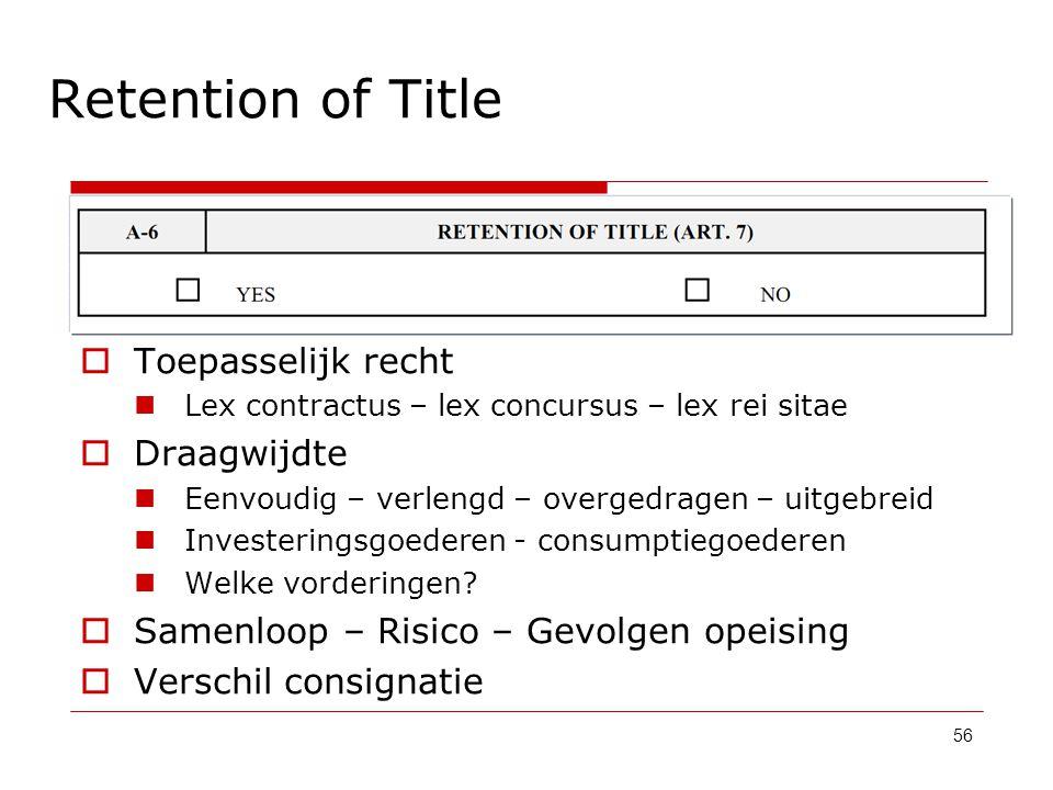 Retention of Title 56  Toepasselijk recht Lex contractus – lex concursus – lex rei sitae  Draagwijdte Eenvoudig – verlengd – overgedragen – uitgebre