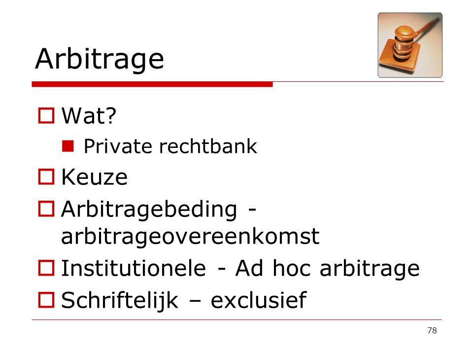 78 Arbitrage  Wat? Private rechtbank  Keuze  Arbitragebeding - arbitrageovereenkomst  Institutionele - Ad hoc arbitrage  Schriftelijk – exclusief