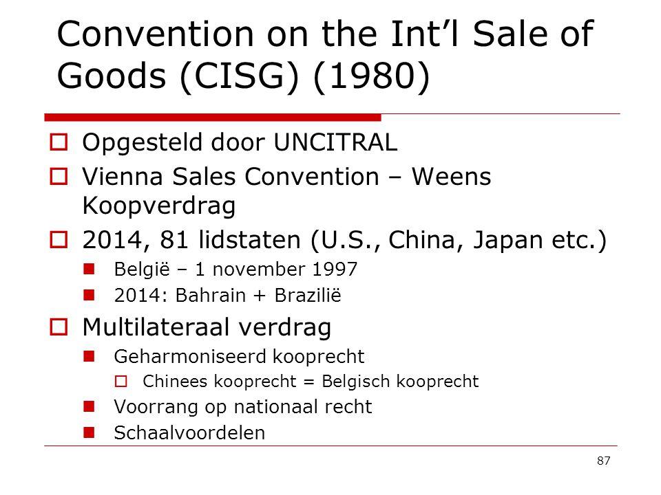 87 Convention on the Int'l Sale of Goods (CISG) (1980)  Opgesteld door UNCITRAL  Vienna Sales Convention – Weens Koopverdrag  2014, 81 lidstaten (U.S., China, Japan etc.) België – 1 november 1997 2014: Bahrain + Brazilië  Multilateraal verdrag Geharmoniseerd kooprecht  Chinees kooprecht = Belgisch kooprecht Voorrang op nationaal recht Schaalvoordelen