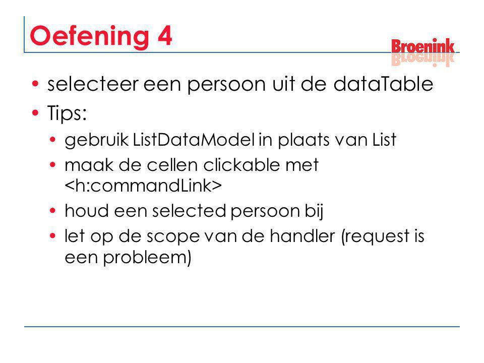 Oefening 4 selecteer een persoon uit de dataTable Tips: gebruik ListDataModel in plaats van List maak de cellen clickable met houd een selected persoo