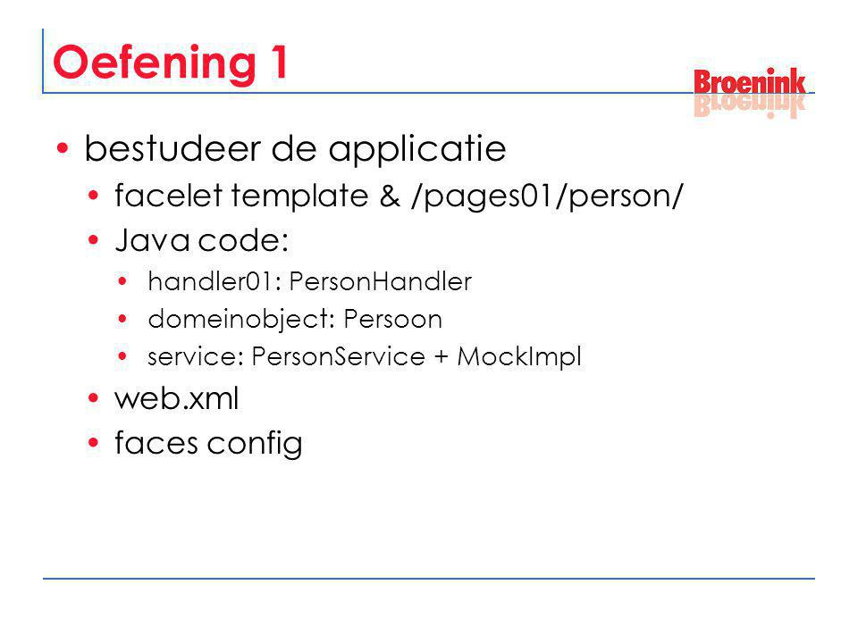 Oefening 1 bestudeer de applicatie facelet template & /pages01/person/ Java code: handler01: PersonHandler domeinobject: Persoon service: PersonService + MockImpl web.xml faces config