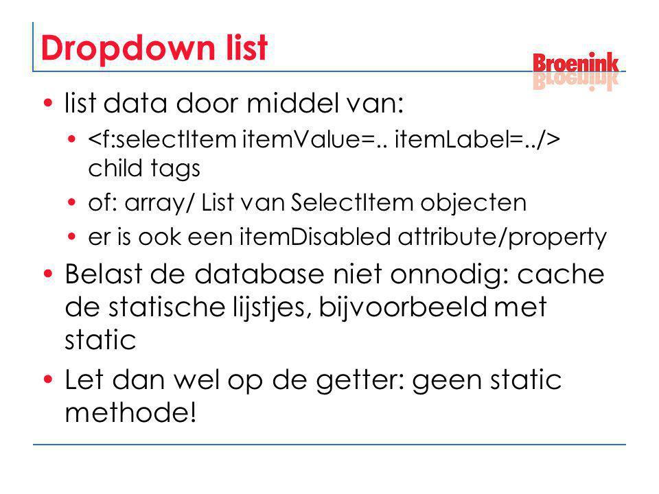 Dropdown list list data door middel van: child tags of: array/ List van SelectItem objecten er is ook een itemDisabled attribute/property Belast de da