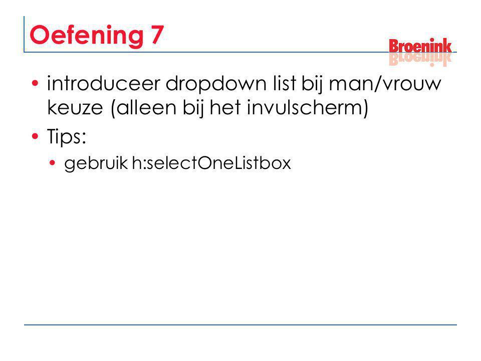 Oefening 7 introduceer dropdown list bij man/vrouw keuze (alleen bij het invulscherm) Tips: gebruik h:selectOneListbox