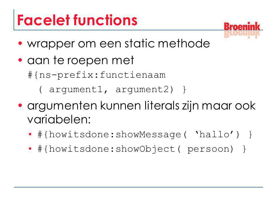 Facelet functions wrapper om een static methode aan te roepen met #{ns-prefix:functienaam ( argument1, argument2) } argumenten kunnen literals zijn ma
