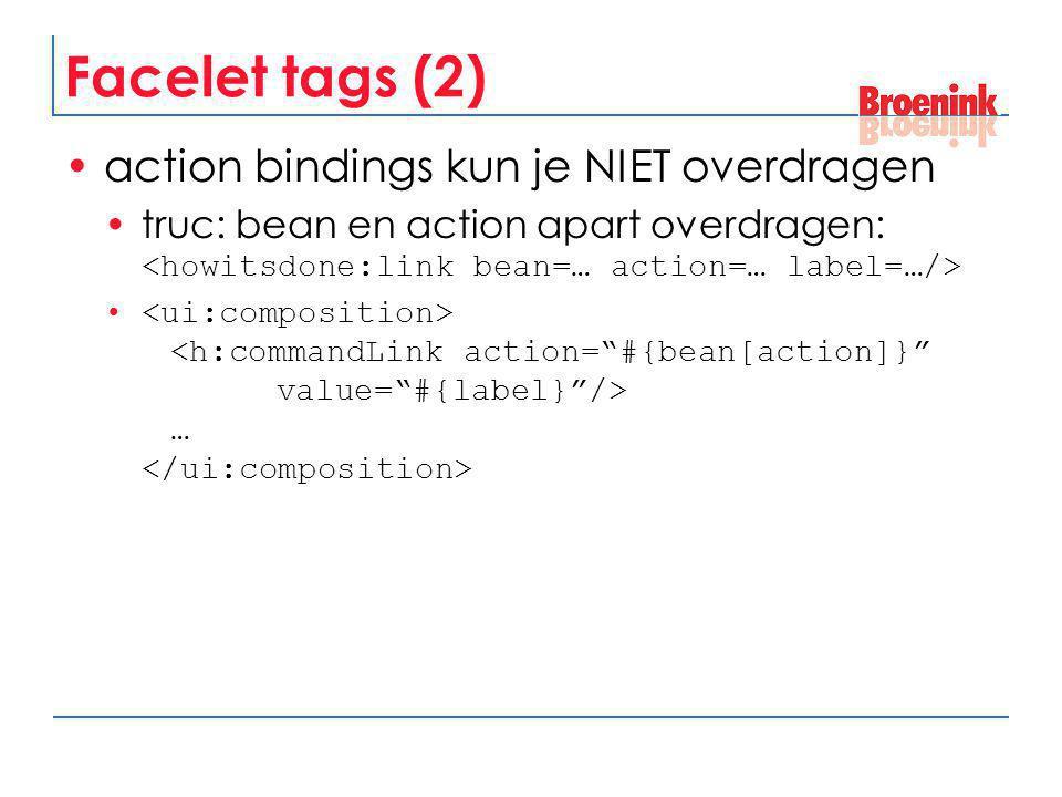Facelet tags (2) action bindings kun je NIET overdragen truc: bean en action apart overdragen: …