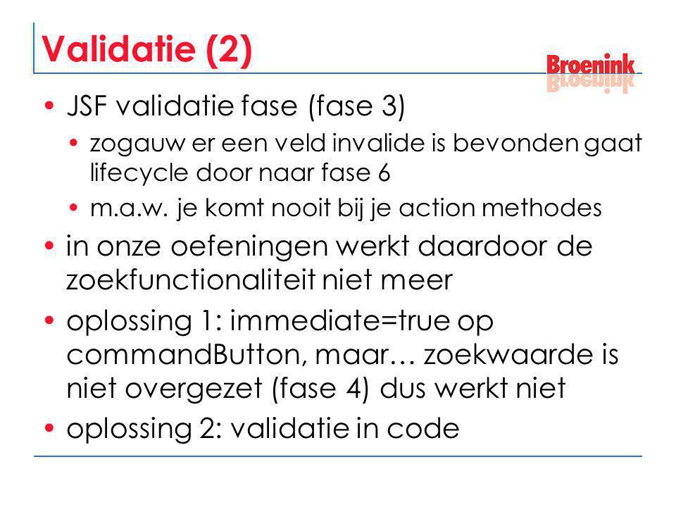 Validatie (2) JSF validatie fase (fase 3) zogauw er een veld invalide is bevonden gaat lifecycle door naar fase 6 m.a.w. je komt nooit bij je action m