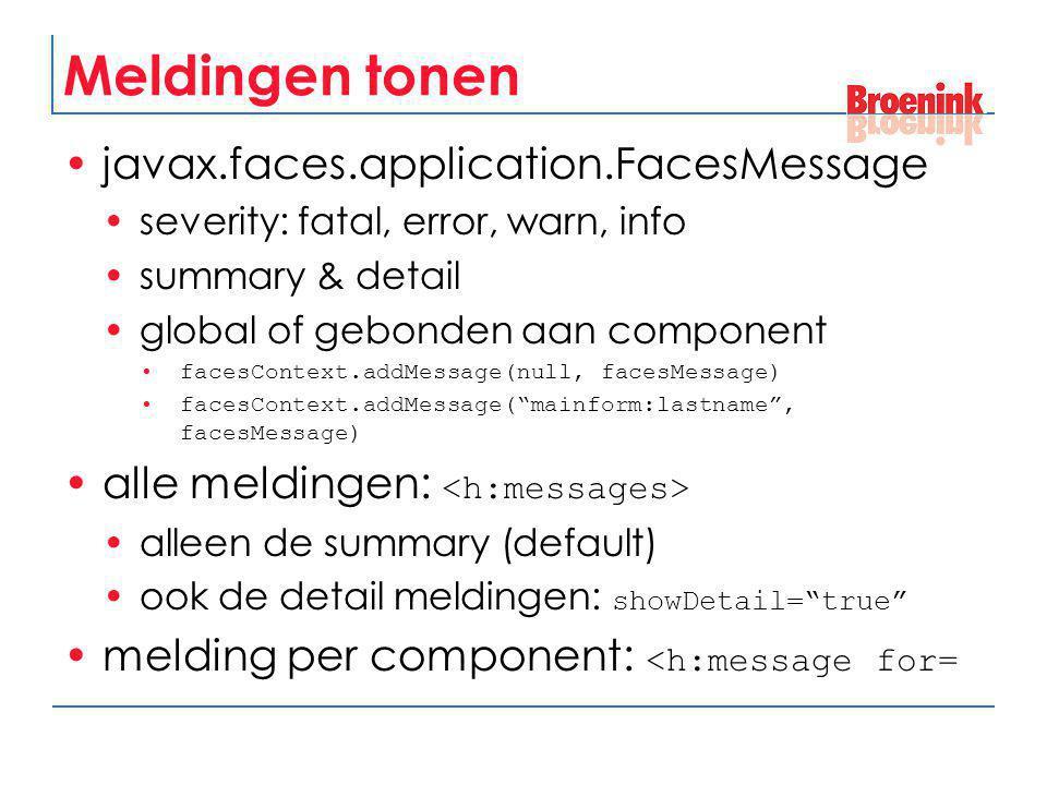 Meldingen tonen javax.faces.application.FacesMessage severity: fatal, error, warn, info summary & detail global of gebonden aan component facesContext
