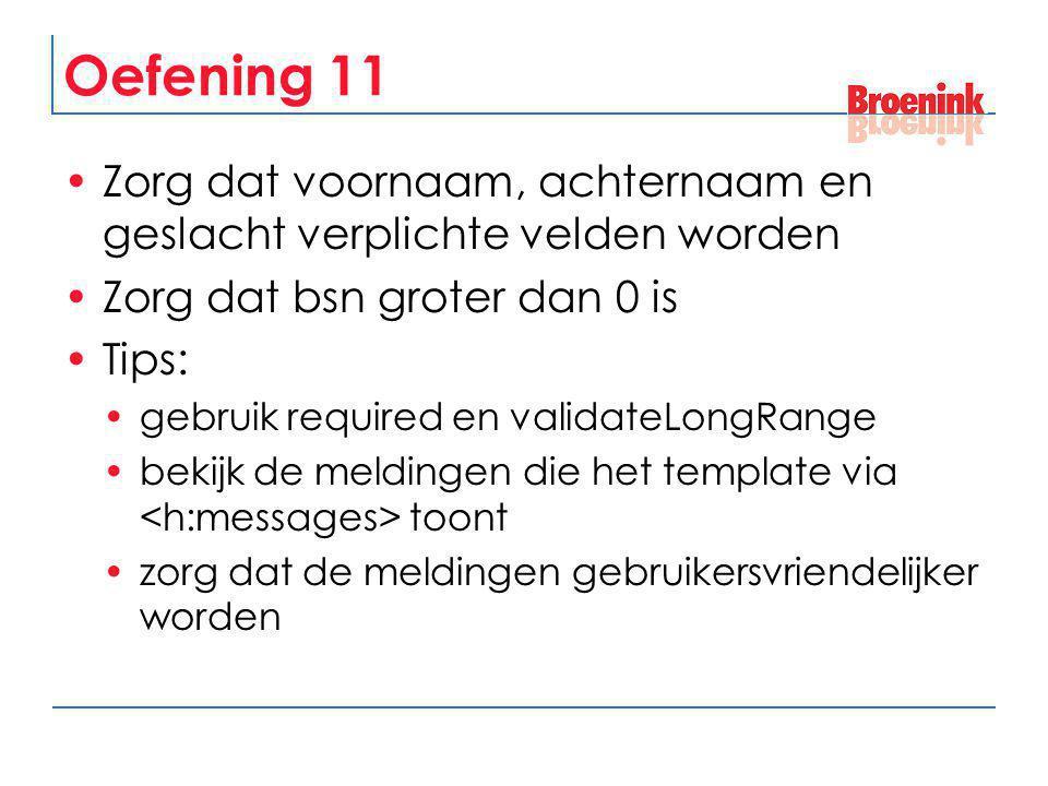Oefening 11 Zorg dat voornaam, achternaam en geslacht verplichte velden worden Zorg dat bsn groter dan 0 is Tips: gebruik required en validateLongRang
