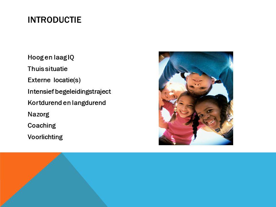 INTRODUCTIE Hoog en laag IQ Thuis situatie Externe locatie(s) Intensief begeleidingstraject Kortdurend en langdurend Nazorg Coaching Voorlichting