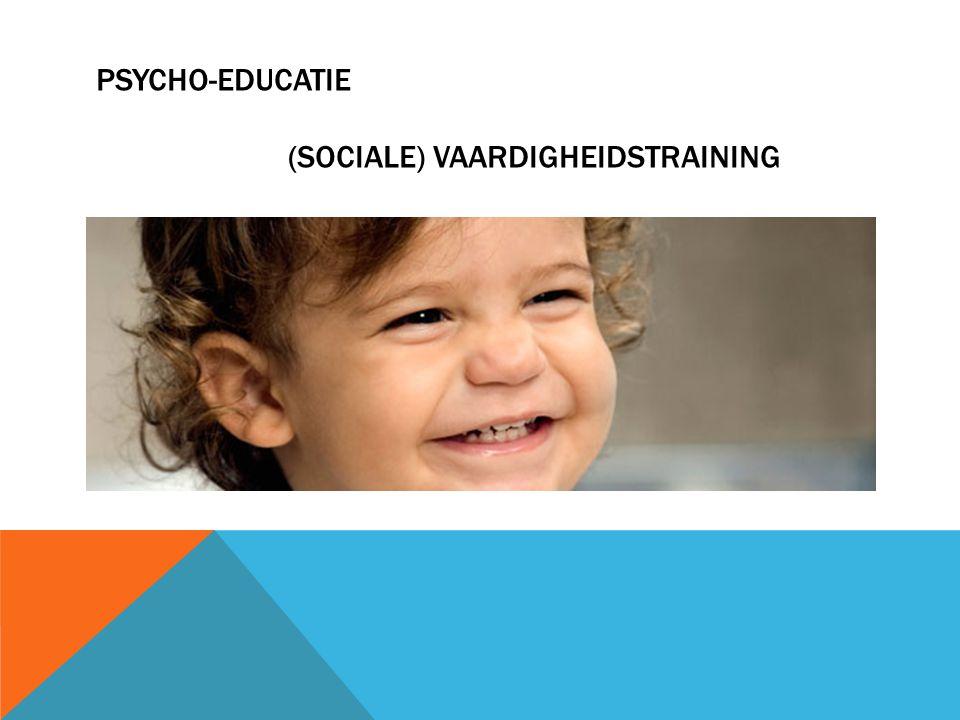 PSYCHO-EDUCATIE (SOCIALE) VAARDIGHEIDSTRAINING