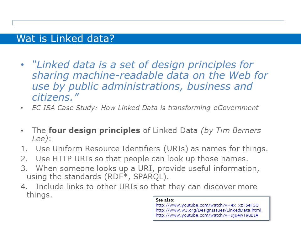 Linked data is a set of design principles for sharing machine-readable data on the Web for use by public administrations, business and citizens. EC ISA Case Study: How Linked Data is transforming eGovernment The four design principles of Linked Data (by Tim Berners Lee): 1.Use Uniform Resource Identifiers (URIs) as names for things.
