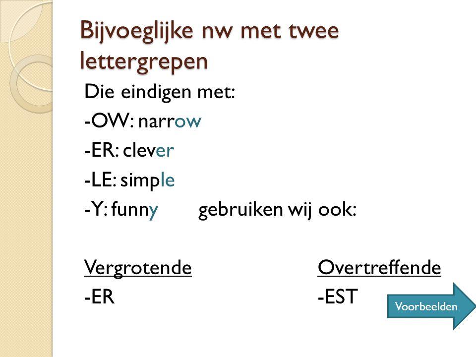 Bijvoeglijke nw met twee lettergrepen Die eindigen met: -OW: narrow -ER: clever -LE: simple -Y: funny gebruiken wij ook: VergrotendeOvertreffende -ER-