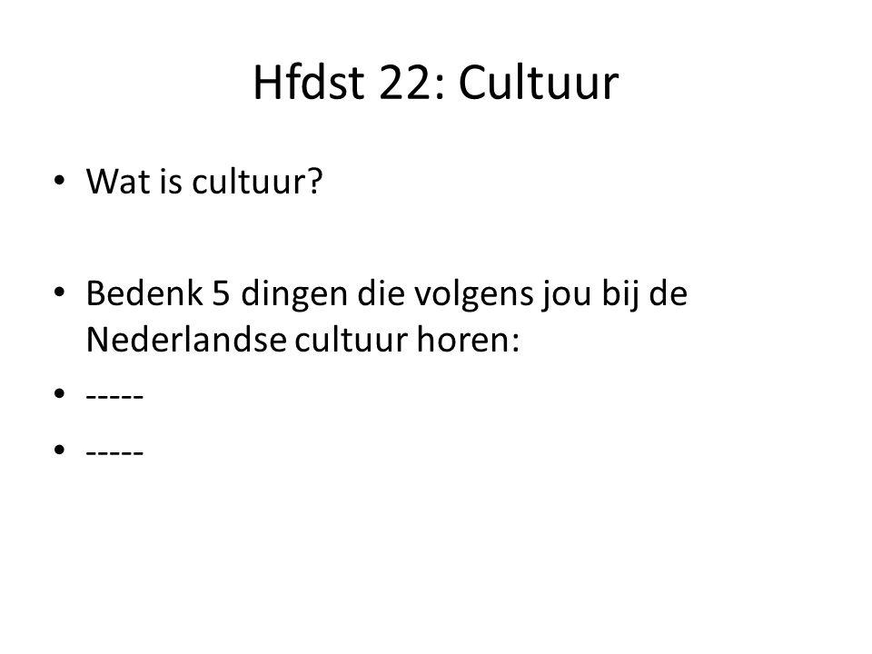 Hfdst 22: Cultuur Wat is cultuur? Bedenk 5 dingen die volgens jou bij de Nederlandse cultuur horen: -----