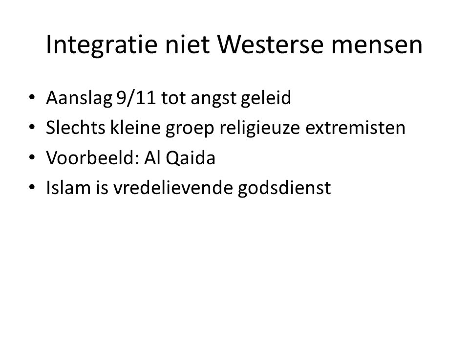 Integratie niet Westerse mensen Aanslag 9/11 tot angst geleid Slechts kleine groep religieuze extremisten Voorbeeld: Al Qaida Islam is vredelievende godsdienst