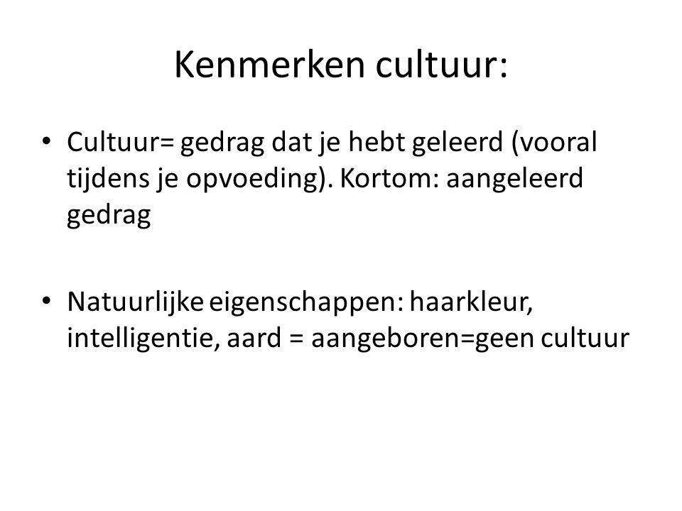 Kenmerken cultuur: Cultuur= gedrag dat je hebt geleerd (vooral tijdens je opvoeding). Kortom: aangeleerd gedrag Natuurlijke eigenschappen: haarkleur,