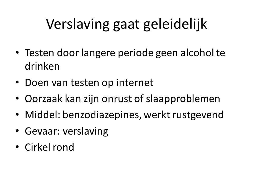 Verslaving gaat geleidelijk Testen door langere periode geen alcohol te drinken Doen van testen op internet Oorzaak kan zijn onrust of slaapproblemen Middel: benzodiazepines, werkt rustgevend Gevaar: verslaving Cirkel rond