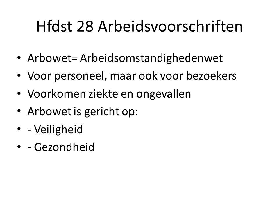 Hfdst 28 Arbeidsvoorschriften Arbowet= Arbeidsomstandighedenwet Voor personeel, maar ook voor bezoekers Voorkomen ziekte en ongevallen Arbowet is gericht op: - Veiligheid - Gezondheid