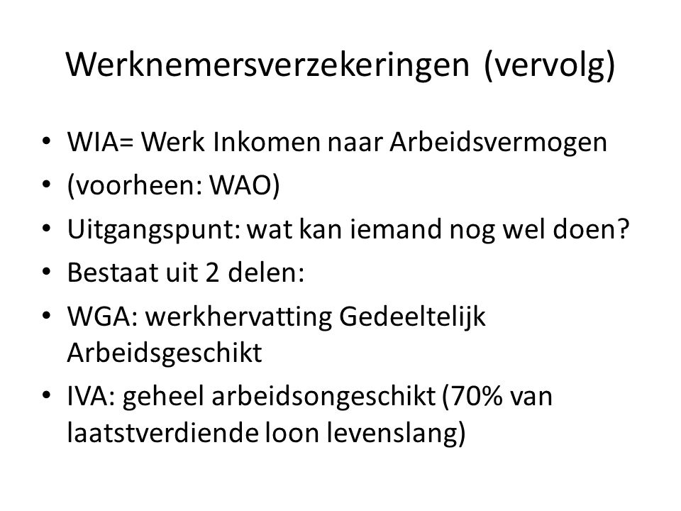 Werknemersverzekeringen (vervolg) WIA= Werk Inkomen naar Arbeidsvermogen (voorheen: WAO) Uitgangspunt: wat kan iemand nog wel doen? Bestaat uit 2 dele