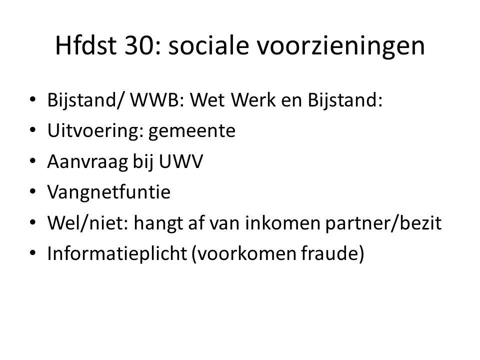 Hfdst 30: sociale voorzieningen Bijstand/ WWB: Wet Werk en Bijstand: Uitvoering: gemeente Aanvraag bij UWV Vangnetfuntie Wel/niet: hangt af van inkome