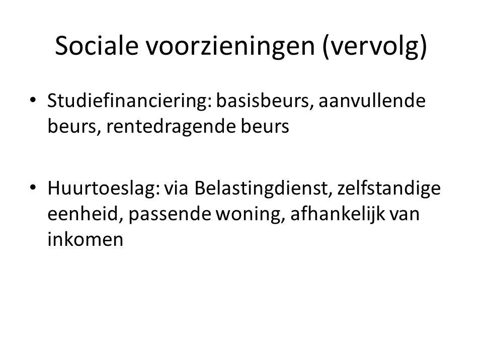 Sociale voorzieningen (vervolg) Studiefinanciering: basisbeurs, aanvullende beurs, rentedragende beurs Huurtoeslag: via Belastingdienst, zelfstandige eenheid, passende woning, afhankelijk van inkomen