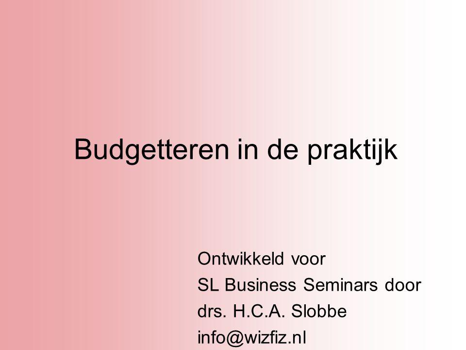 Budgetteren in de praktijk Ontwikkeld voor SL Business Seminars door drs. H.C.A. Slobbe info@wizfiz.nl