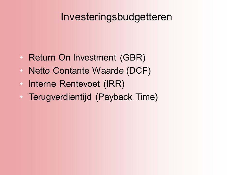 Investeringsbudgetteren Return On Investment (GBR) Netto Contante Waarde (DCF) Interne Rentevoet (IRR) Terugverdientijd (Payback Time)