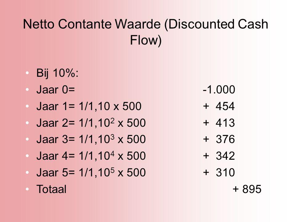 Netto Contante Waarde (Discounted Cash Flow) Bij 10%: Jaar 0= -1.000 Jaar 1= 1/1,10 x 500+ 454 Jaar 2= 1/1,10 2 x 500+ 413 Jaar 3= 1/1,10 3 x 500+ 376