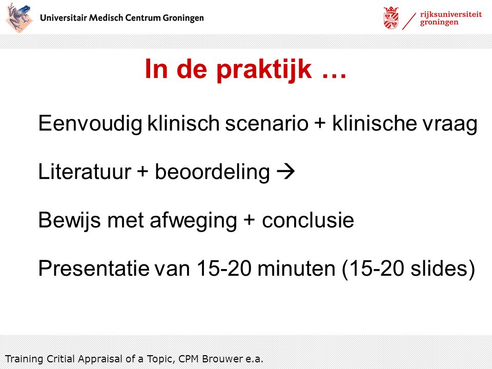 In de praktijk … Literatuur + beoordeling  Eenvoudig klinisch scenario + klinische vraag Training Critial Appraisal of a Topic, CPM Brouwer e.a. Bewi