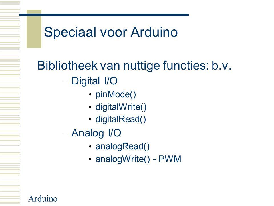 Arduino Speciaal voor Arduino Bibliotheek van nuttige functies: b.v. – Digital I/O pinMode() digitalWrite() digitalRead() – Analog I/O analogRead() an
