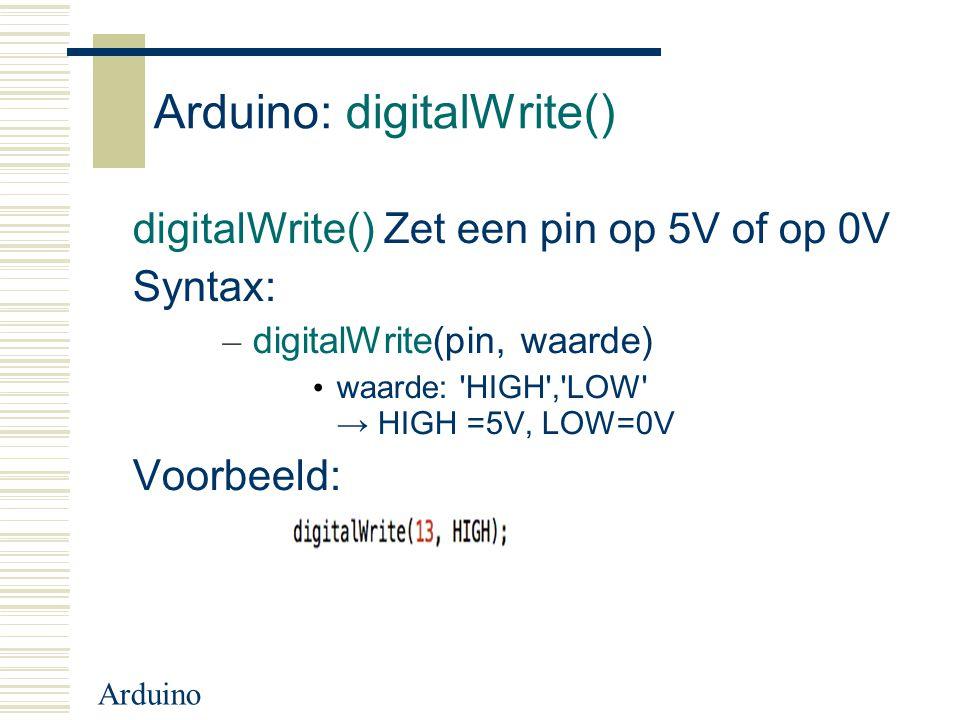 Arduino Arduino: digitalWrite() digitalWrite() Zet een pin op 5V of op 0V Syntax: – digitalWrite(pin, waarde) waarde: 'HIGH','LOW' → HIGH =5V, LOW=0V