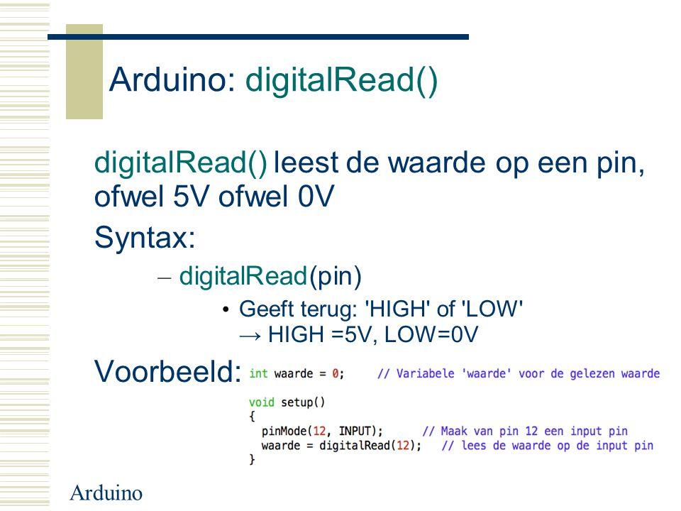 Arduino Arduino: digitalRead() digitalRead() leest de waarde op een pin, ofwel 5V ofwel 0V Syntax: – digitalRead(pin) Geeft terug: 'HIGH' of 'LOW' → H