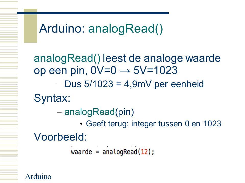 Arduino Arduino: analogRead() analogRead() leest de analoge waarde op een pin, 0V=0 → 5V=1023 – Dus 5/1023 = 4,9mV per eenheid Syntax: – analogRead(pi
