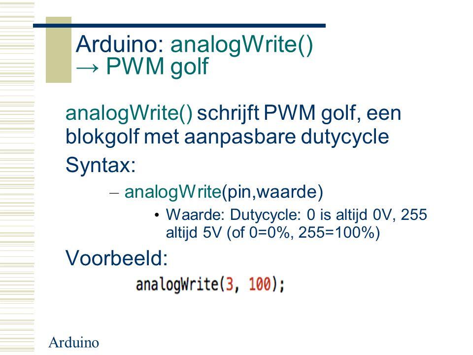 Arduino Arduino: analogWrite() → PWM golf analogWrite() schrijft PWM golf, een blokgolf met aanpasbare dutycycle Syntax: – analogWrite(pin,waarde) Waa