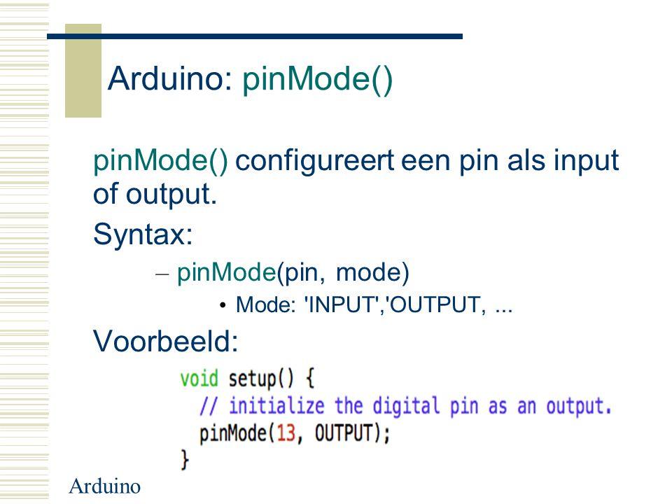 Arduino Arduino: pinMode() pinMode() configureert een pin als input of output. Syntax: – pinMode(pin, mode) Mode: 'INPUT','OUTPUT,... Voorbeeld: