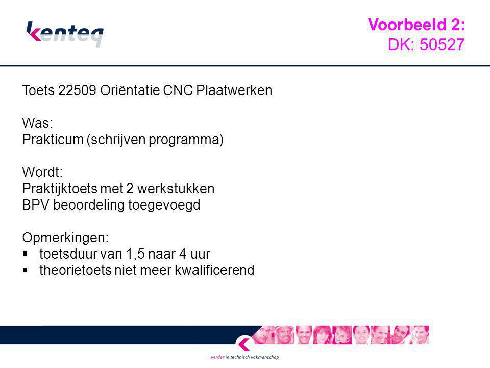 Toets 22509 Oriëntatie CNC Plaatwerken Was: Prakticum (schrijven programma) Wordt: Praktijktoets met 2 werkstukken BPV beoordeling toegevoegd Opmerkin