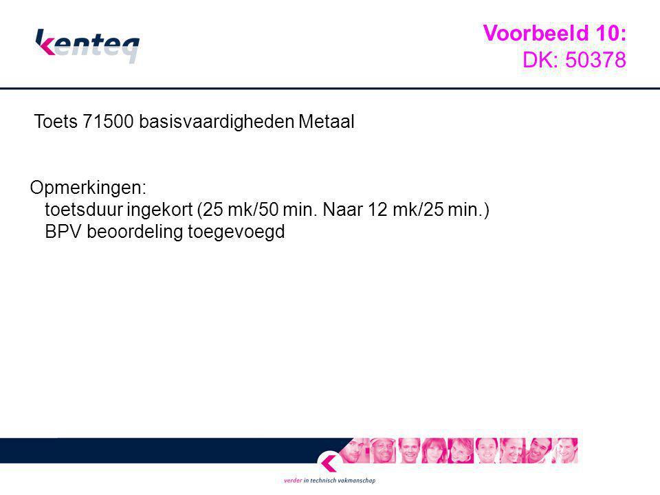 Toets 71500 basisvaardigheden Metaal Opmerkingen: toetsduur ingekort (25 mk/50 min. Naar 12 mk/25 min.) BPV beoordeling toegevoegd Voorbeeld 10: DK: 5
