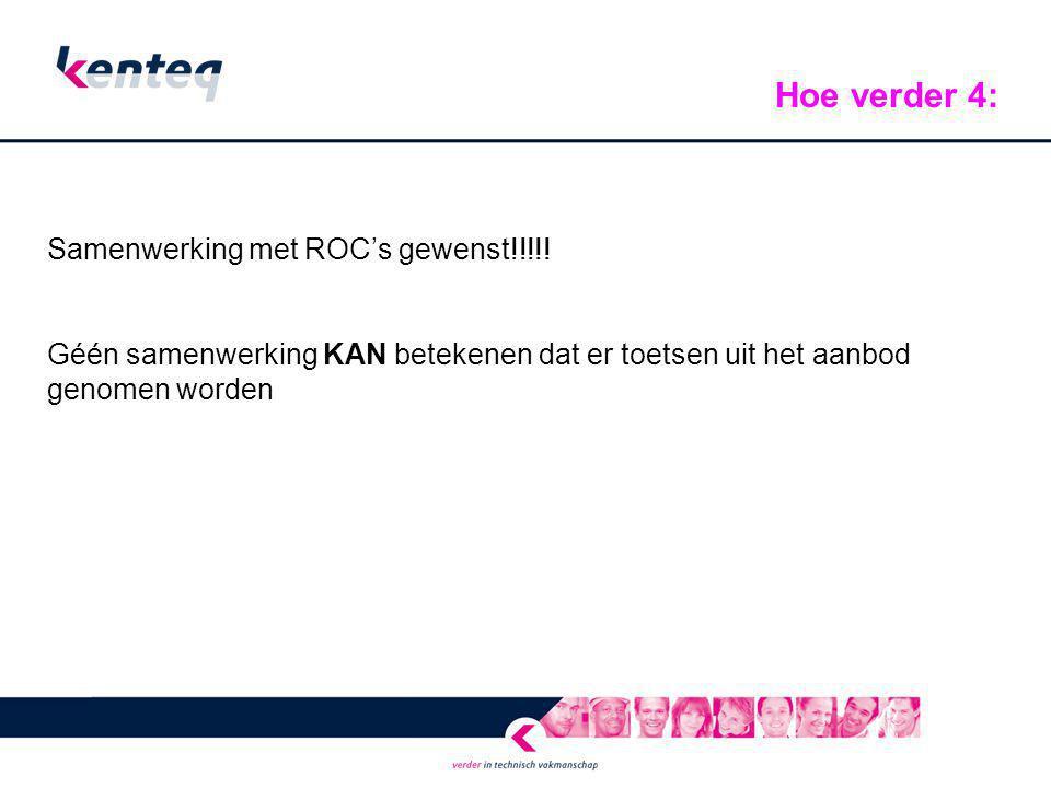 Samenwerking met ROC's gewenst!!!!! Géén samenwerking KAN betekenen dat er toetsen uit het aanbod genomen worden Hoe verder 4: