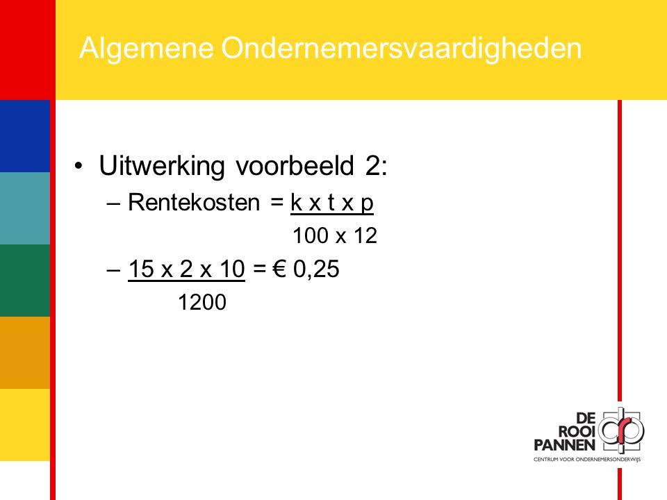 14 Algemene Ondernemersvaardigheden Uitwerking voorbeeld 2: –Rentekosten = k x t x p 100 x 12 –15 x 2 x 10 = € 0,25 1200